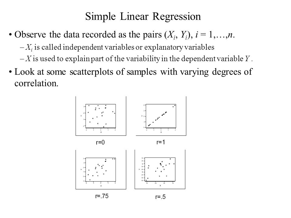 Simple Linear Regression Observe the data recorded as the pairs (X i, Y i ), i = 1,…,n. –X i is called independent variables or explanatory variables