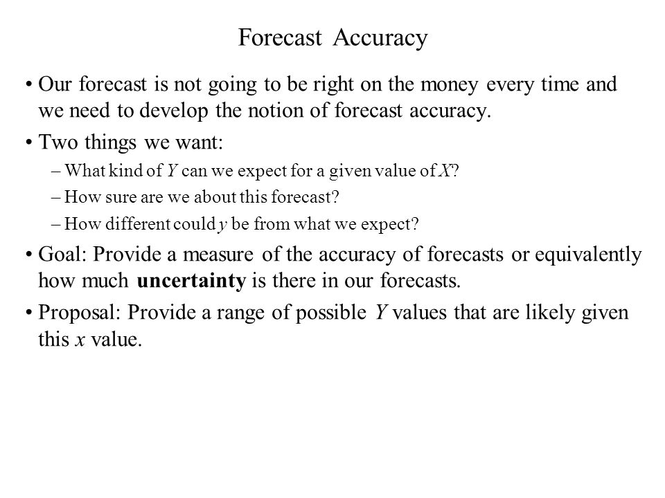 Forecast Accuracy Our forecast is not going to be right on the money every time and we need to develop the notion of forecast accuracy. Two things we
