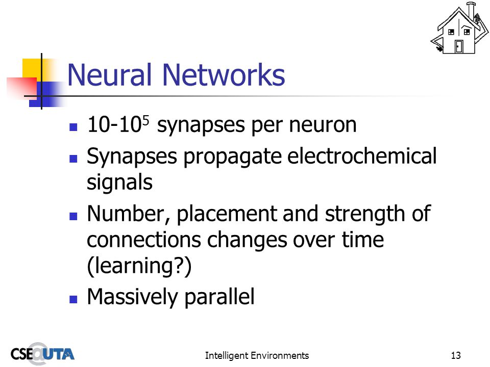 Intelligent Environments13 Neural Networks 10-10 5 synapses per neuron Synapses propagate electrochemical signals Number, placement and strength of connections changes over time (learning ) Massively parallel