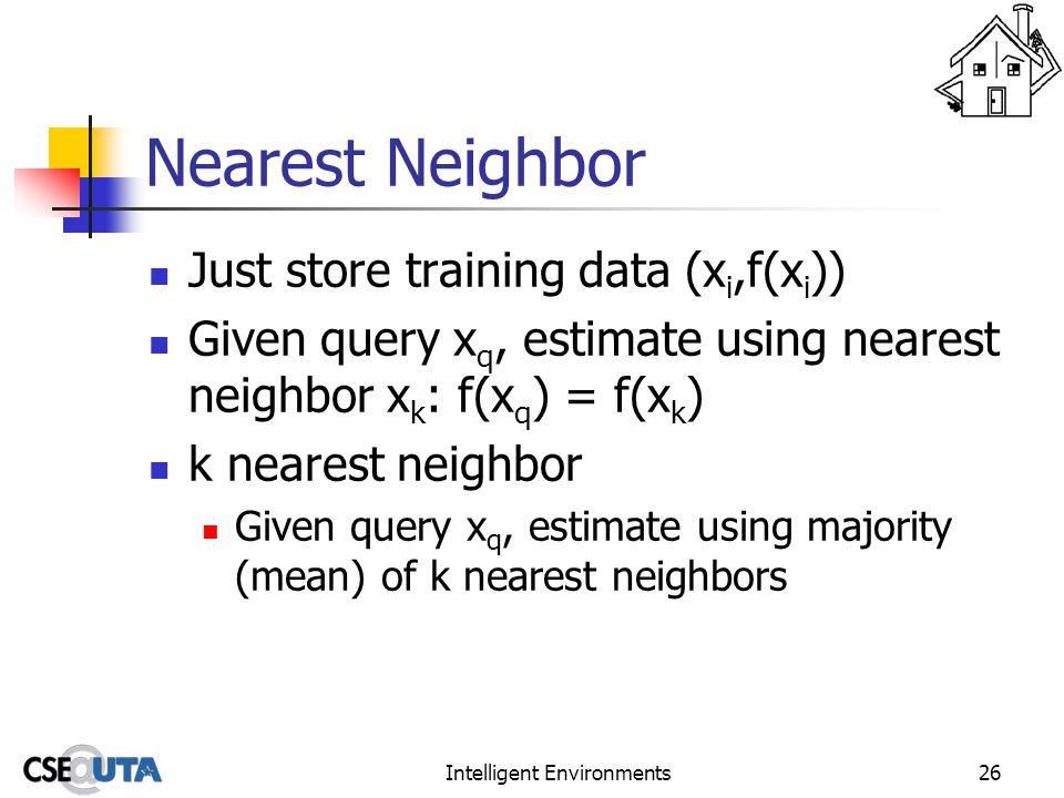 Intelligent Environments26 Nearest Neighbor Just store training data (x i,f(x i )) Given query x q, estimate using nearest neighbor x k : f(x q ) = f(x k ) k nearest neighbor Given query x q, estimate using majority (mean) of k nearest neighbors