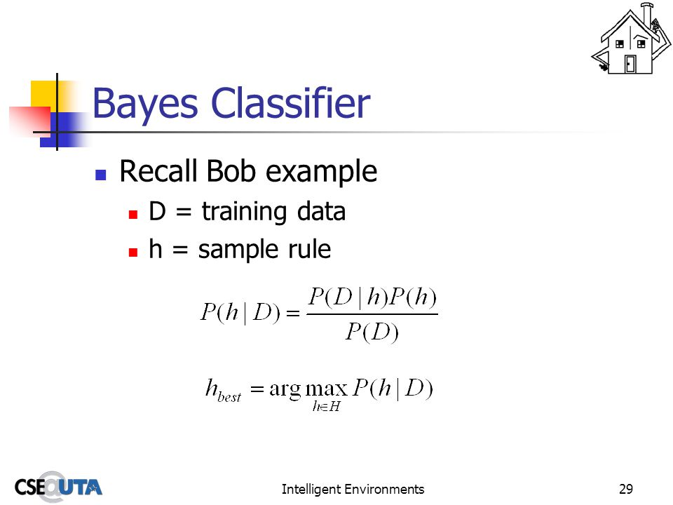 Intelligent Environments29 Bayes Classifier Recall Bob example D = training data h = sample rule
