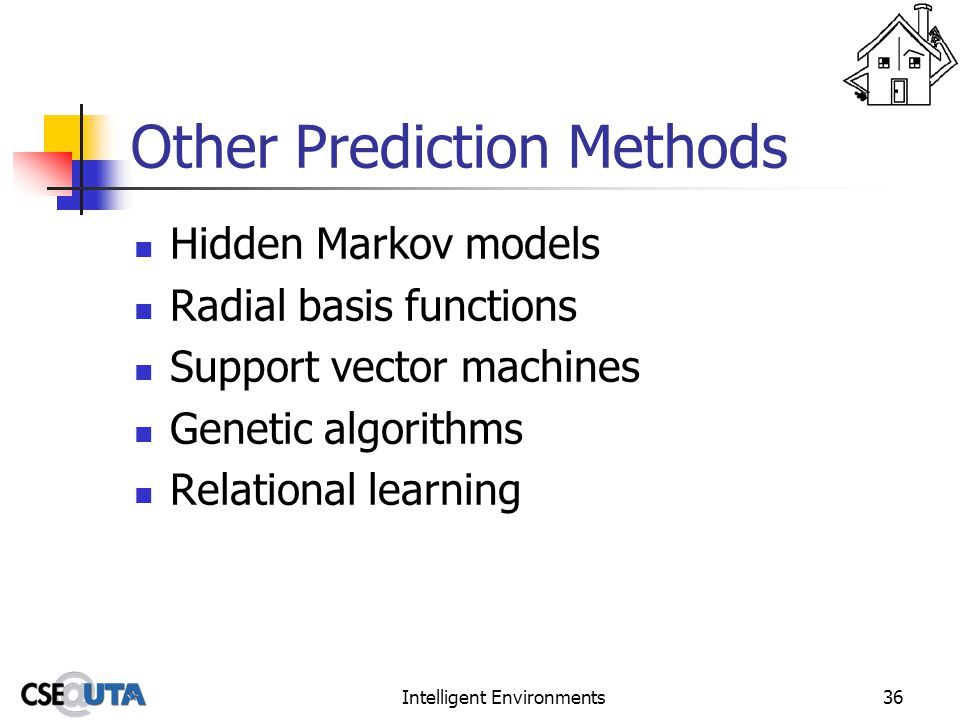 Intelligent Environments36 Other Prediction Methods Hidden Markov models Radial basis functions Support vector machines Genetic algorithms Relational learning