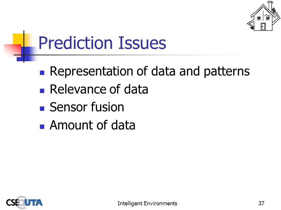 Intelligent Environments37 Prediction Issues Representation of data and patterns Relevance of data Sensor fusion Amount of data