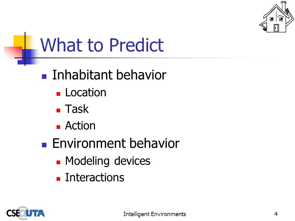 Intelligent Environments4 What to Predict Inhabitant behavior Location Task Action Environment behavior Modeling devices Interactions
