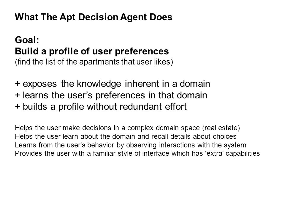 What The Apt Decision Agent Does Goal: Build a profile of user preferences (find the list of the apartments that user likes) + exposes the knowledge inherent in a domain + learns the user's preferences in that domain + builds a profile without redundant effort Helps the user make decisions in a complex domain space (real estate) Helps the user learn about the domain and recall details about choices Learns from the user s behavior by observing interactions with the system Provides the user with a familiar style of interface which has extra capabilities