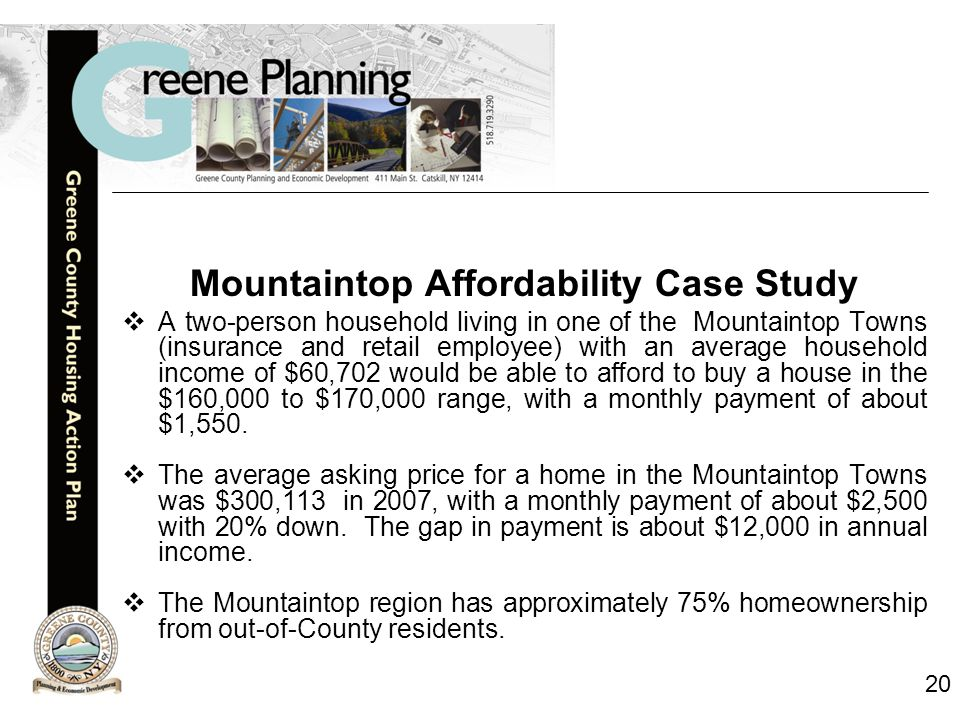 20 Mountaintop Affordability Case Study  A two-person household living in one of the Mountaintop Towns (insurance and retail employee) with an average household income of $60,702 would be able to afford to buy a house in the $160,000 to $170,000 range, with a monthly payment of about $1,550.