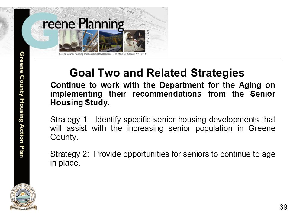 39 Goal Two and Related Strategies Continue to work with the Department for the Aging on implementing their recommendations from the Senior Housing Study.