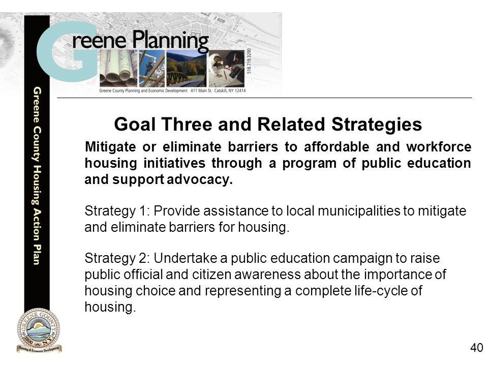 40 Goal Three and Related Strategies Mitigate or eliminate barriers to affordable and workforce housing initiatives through a program of public education and support advocacy.