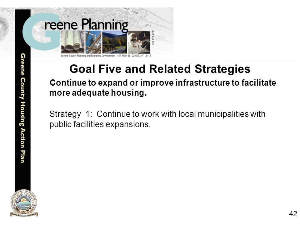 42 Goal Five and Related Strategies Continue to expand or improve infrastructure to facilitate more adequate housing.