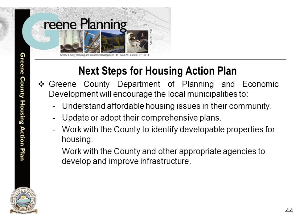 44 Next Steps for Housing Action Plan  Greene County Department of Planning and Economic Development will encourage the local municipalities to: - Understand affordable housing issues in their community.