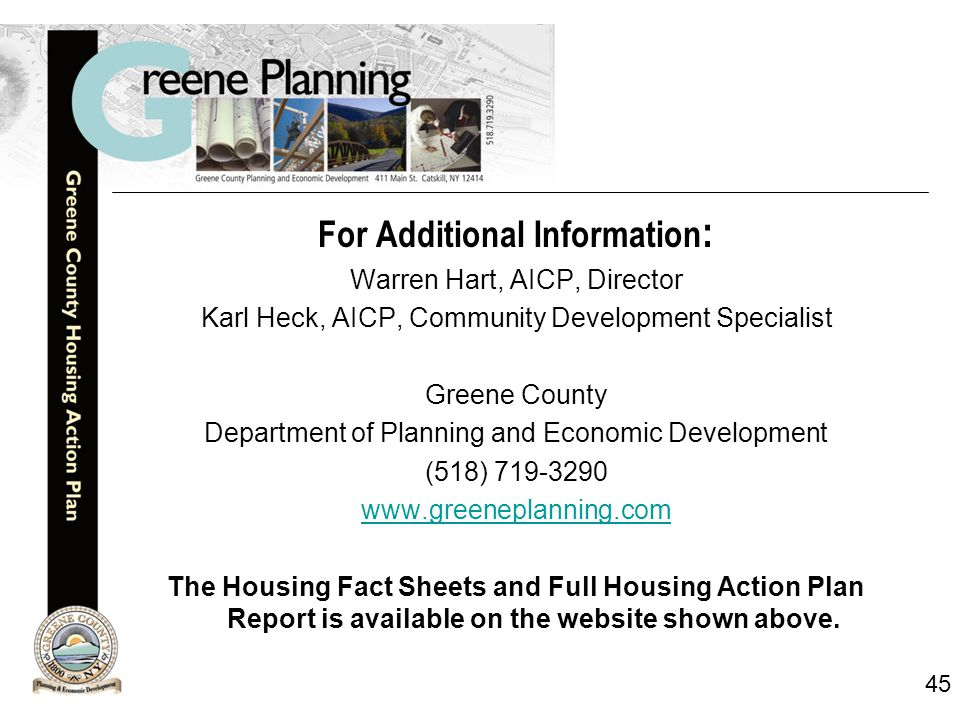 45 For Additional Information : Warren Hart, AICP, Director Karl Heck, AICP, Community Development Specialist Greene County Department of Planning and Economic Development (518) 719-3290 www.greeneplanning.com The Housing Fact Sheets and Full Housing Action Plan Report is available on the website shown above.