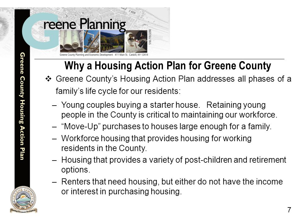 7 Why a Housing Action Plan for Greene County  Greene County's Housing Action Plan addresses all phases of a family's life cycle for our residents: –Young couples buying a starter house.