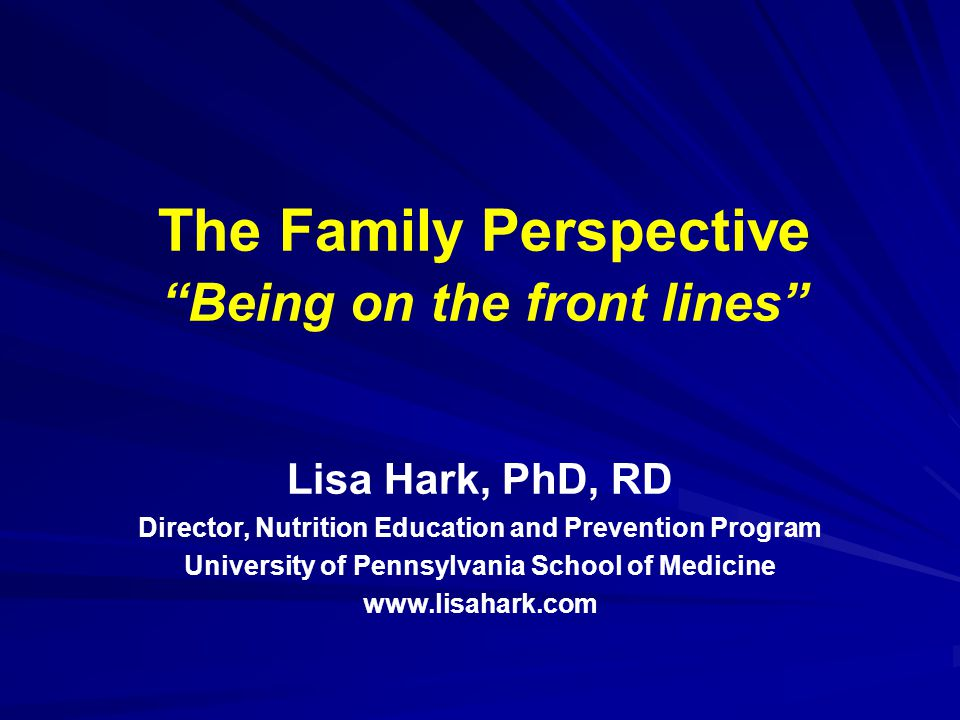 The Family Perspective Being on the front lines Lisa Hark, PhD, RD Director, Nutrition Education and Prevention Program University of Pennsylvania School of Medicine www.lisahark.com