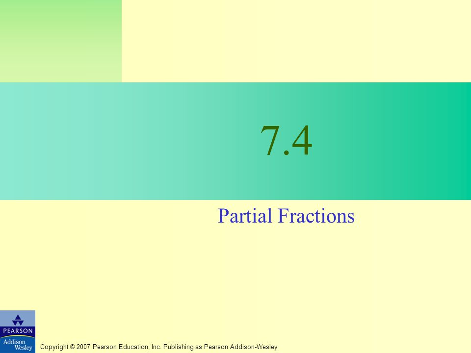 Copyright © 2007 Pearson Education, Inc. Publishing as Pearson Addison-Wesley 7.4 Partial Fractions