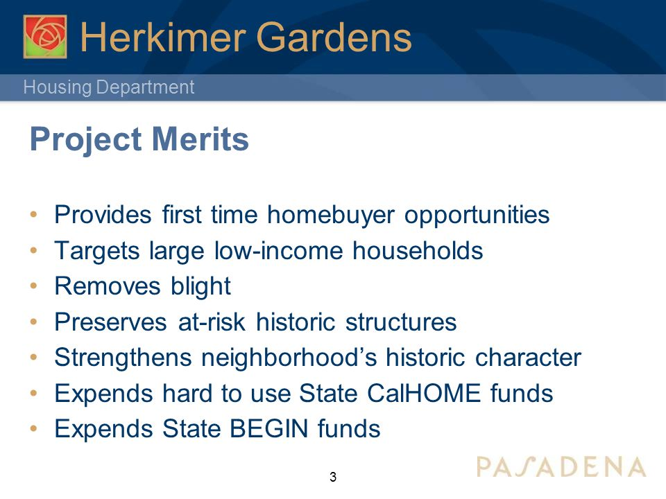 Housing Department 3 Herkimer Gardens Project Merits Provides first time homebuyer opportunities Targets large low-income households Removes blight Preserves at-risk historic structures Strengthens neighborhood's historic character Expends hard to use State CalHOME funds Expends State BEGIN funds