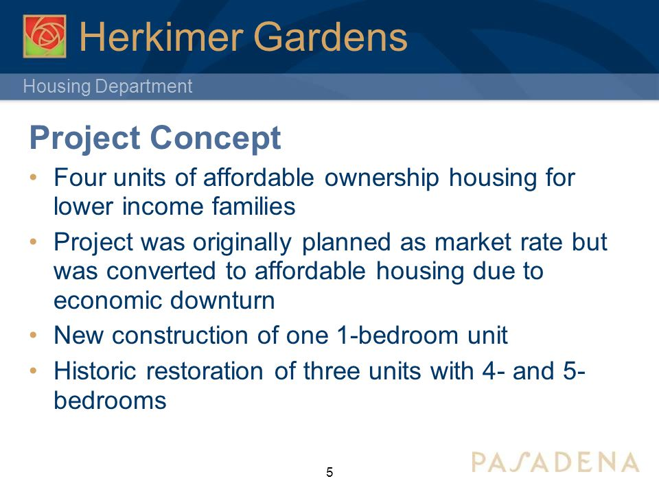 Housing Department 5 Herkimer Gardens Project Concept Four units of affordable ownership housing for lower income families Project was originally planned as market rate but was converted to affordable housing due to economic downturn New construction of one 1-bedroom unit Historic restoration of three units with 4- and 5- bedrooms