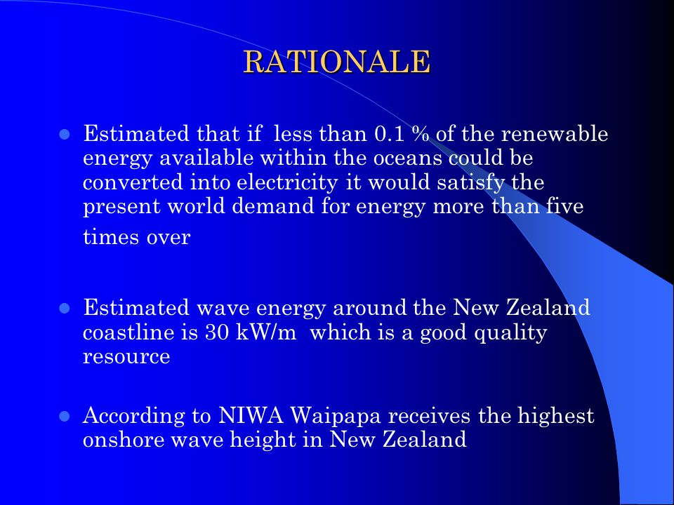 RATIONALE Estimated that if less than 0.1 % of the renewable energy available within the oceans could be converted into electricity it would satisfy the present world demand for energy more than five times over Estimated wave energy around the New Zealand coastline is 30 kW/m which is a good quality resource According to NIWA Waipapa receives the highest onshore wave height in New Zealand