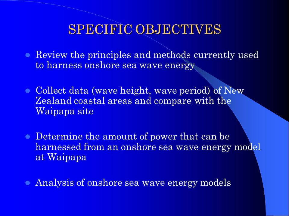 SPECIFIC OBJECTIVES Review the principles and methods currently used to harness onshore sea wave energy Collect data (wave height, wave period) of New Zealand coastal areas and compare with the Waipapa site Determine the amount of power that can be harnessed from an onshore sea wave energy model at Waipapa Analysis of onshore sea wave energy models