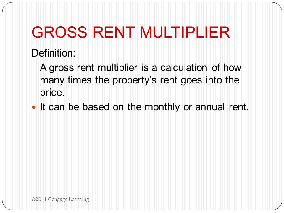 GROSS RENT MULTIPLIER Definition: A gross rent multiplier is a calculation of how many times the property's rent goes into the price. It can be based