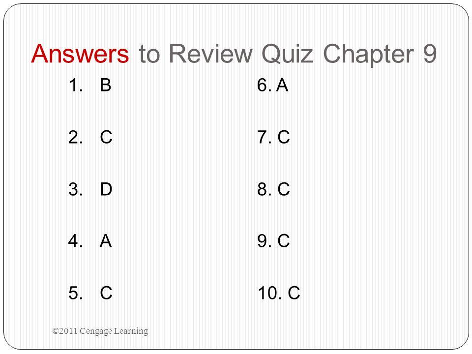 Answers to Review Quiz Chapter 9 1.B6. A 2.C7. C 3.D8. C 4.A9. C 5.C10. C ©2011 Cengage Learning