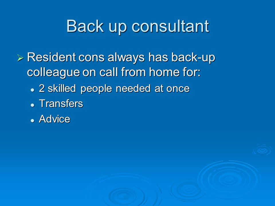 Back up consultant  Resident cons always has back-up colleague on call from home for: 2 skilled people needed at once 2 skilled people needed at once Transfers Transfers Advice Advice
