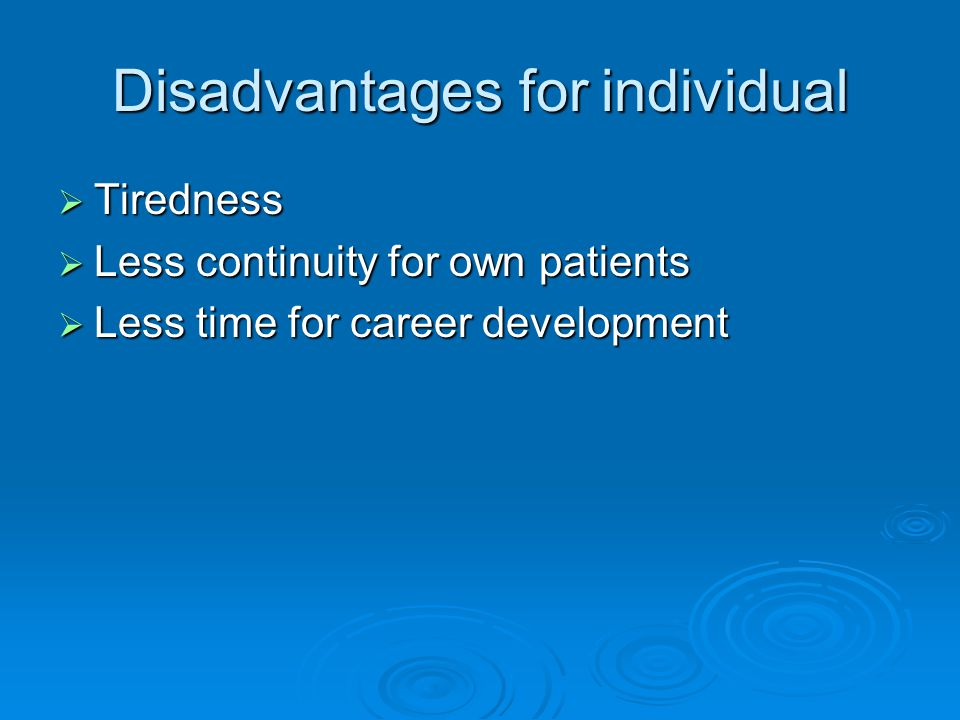 Disadvantages for individual  Tiredness  Less continuity for own patients  Less time for career development