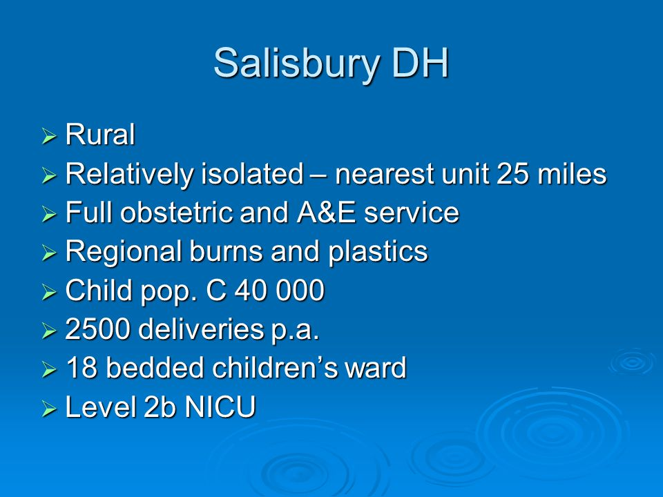 Salisbury DH  Rural  Relatively isolated – nearest unit 25 miles  Full obstetric and A&E service  Regional burns and plastics  Child pop.