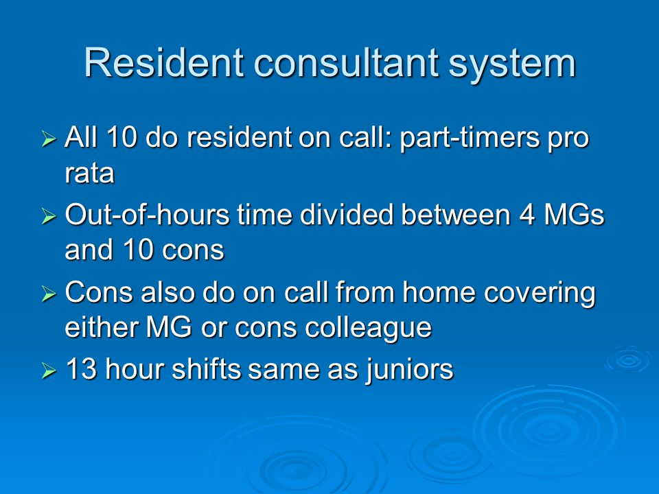 Resident consultant system  All 10 do resident on call: part-timers pro rata  Out-of-hours time divided between 4 MGs and 10 cons  Cons also do on call from home covering either MG or cons colleague  13 hour shifts same as juniors