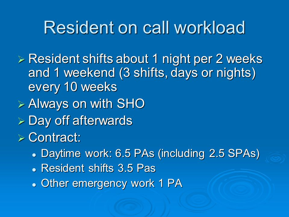 Resident on call workload  Resident shifts about 1 night per 2 weeks and 1 weekend (3 shifts, days or nights) every 10 weeks  Always on with SHO  Day off afterwards  Contract: Daytime work: 6.5 PAs (including 2.5 SPAs) Daytime work: 6.5 PAs (including 2.5 SPAs) Resident shifts 3.5 Pas Resident shifts 3.5 Pas Other emergency work 1 PA Other emergency work 1 PA