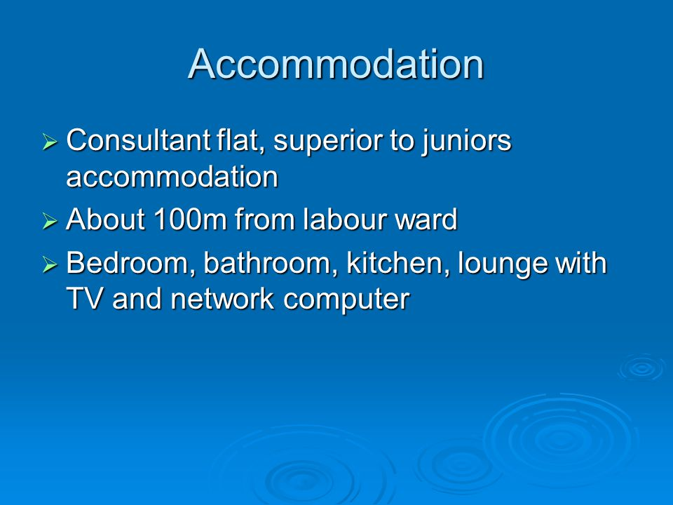 Accommodation  Consultant flat, superior to juniors accommodation  About 100m from labour ward  Bedroom, bathroom, kitchen, lounge with TV and network computer