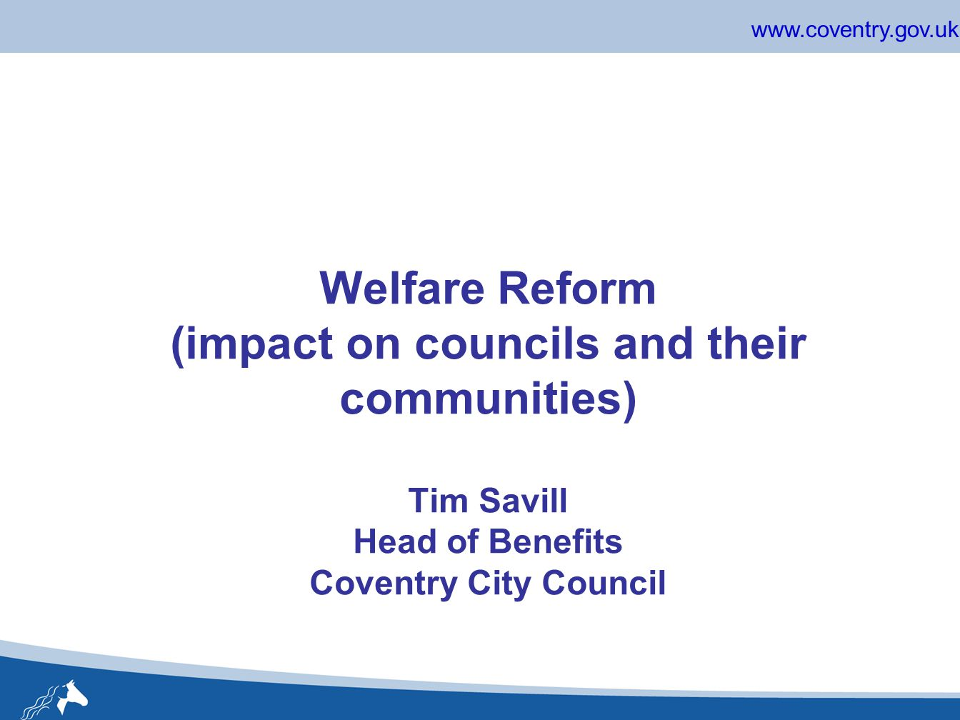 www.coventry.gov.uk Welfare Reform (impact on councils and their communities) Tim Savill Head of Benefits Coventry City Council