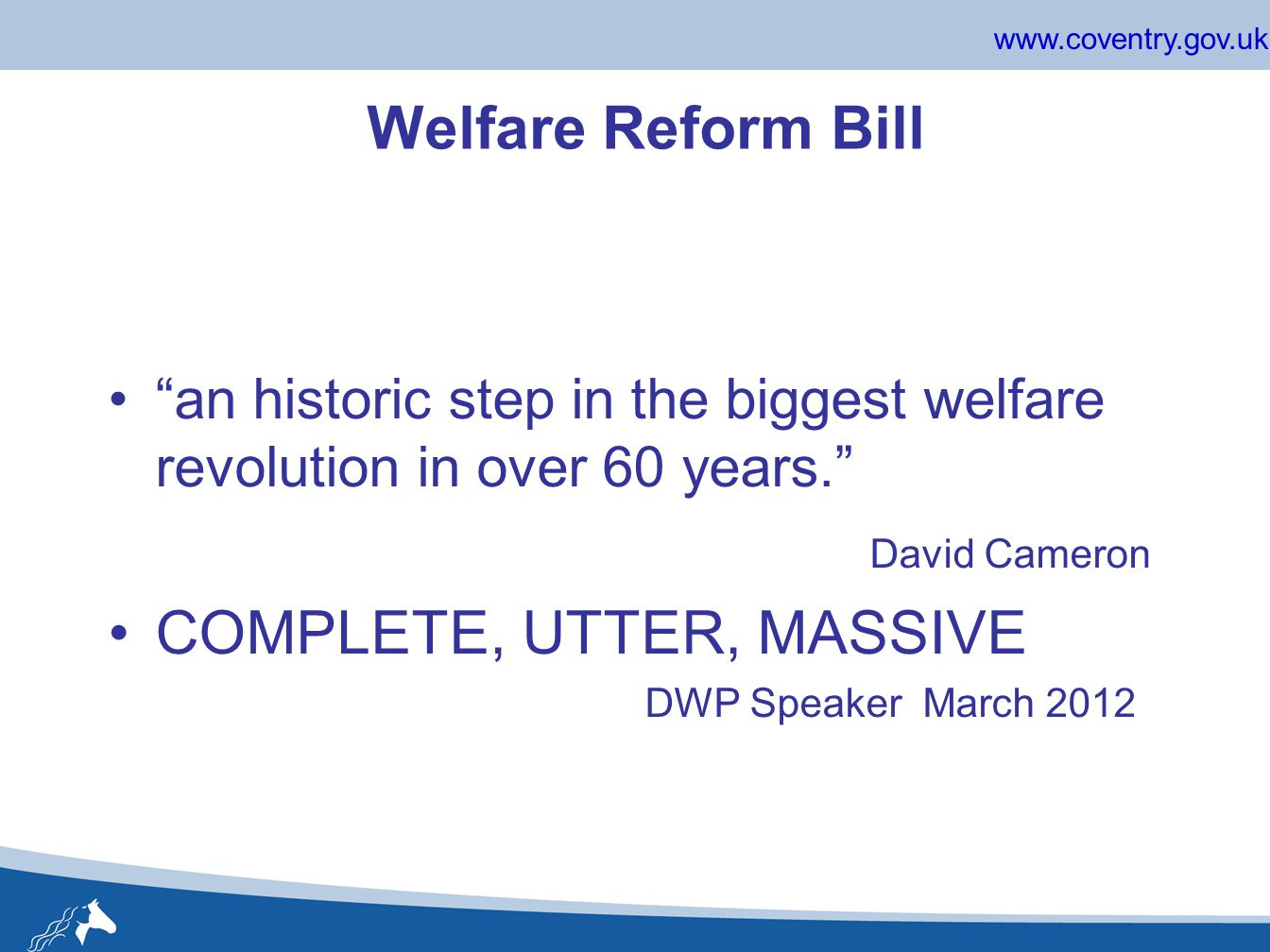 www.coventry.gov.uk Welfare Reform Bill an historic step in the biggest welfare revolution in over 60 years. David Cameron COMPLETE, UTTER, MASSIVE DWP Speaker March 2012