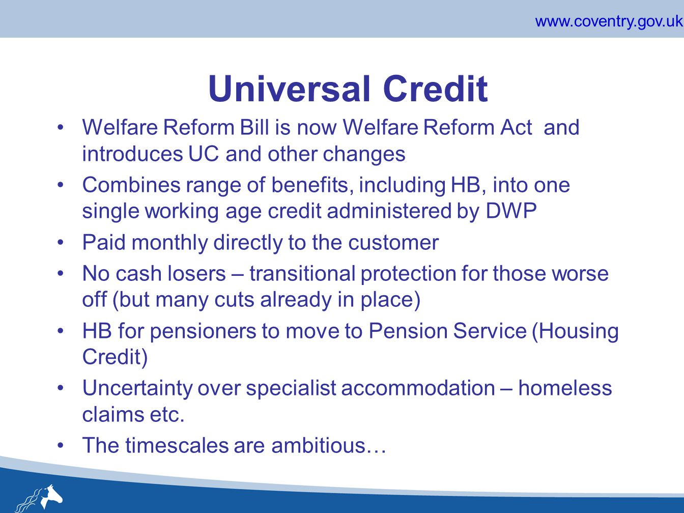 www.coventry.gov.uk Universal Credit Welfare Reform Bill is now Welfare Reform Act and introduces UC and other changes Combines range of benefits, including HB, into one single working age credit administered by DWP Paid monthly directly to the customer No cash losers – transitional protection for those worse off (but many cuts already in place) HB for pensioners to move to Pension Service (Housing Credit) Uncertainty over specialist accommodation – homeless claims etc.