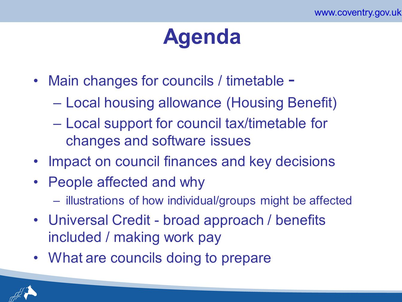 www.coventry.gov.uk Agenda Main changes for councils / timetable - –Local housing allowance (Housing Benefit) –Local support for council tax/timetable for changes and software issues Impact on council finances and key decisions People affected and why –illustrations of how individual/groups might be affected Universal Credit - broad approach / benefits included / making work pay What are councils doing to prepare