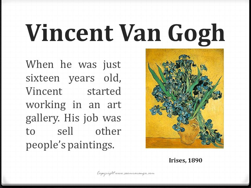 Vincent Van Gogh When he was just sixteen years old, Vincent started working in an art gallery. His job was to sell other people's paintings. Irises,