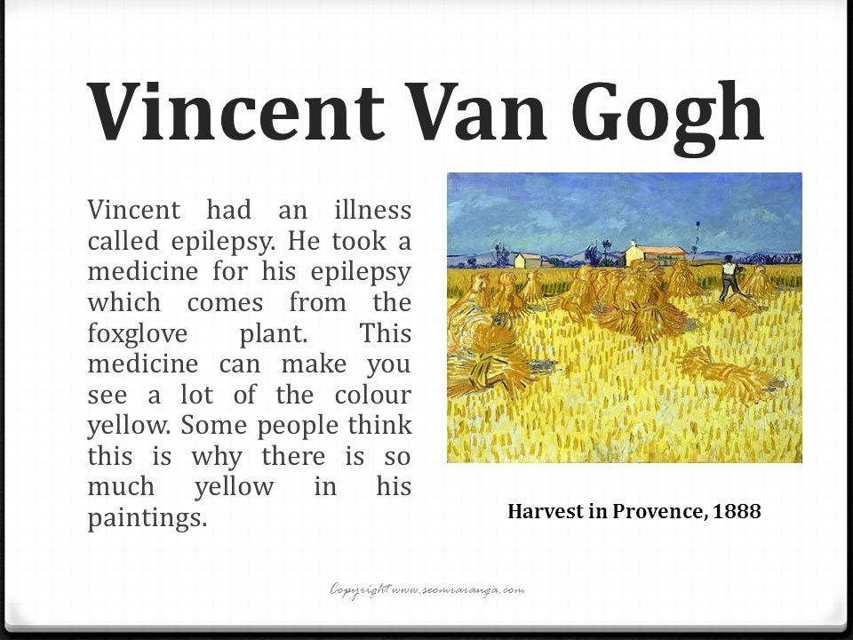 Vincent Van Gogh Vincent had an illness called epilepsy. He took a medicine for his epilepsy which comes from the foxglove plant. This medicine can ma