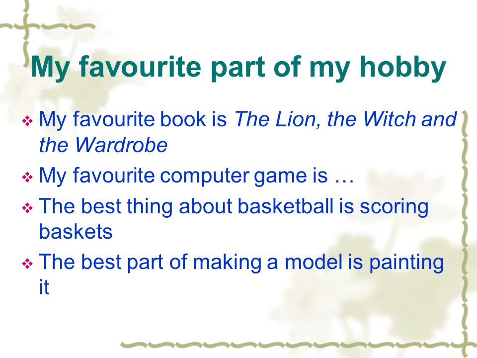 My favourite part of my hobby  My favourite book is The Lion, the Witch and the Wardrobe  My favourite computer game is …  The best thing about basketball is scoring baskets  The best part of making a model is painting it