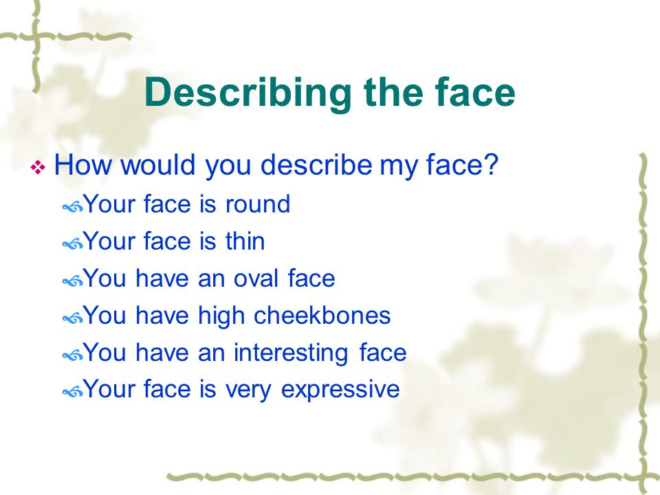Describing the face  How would you describe my face.