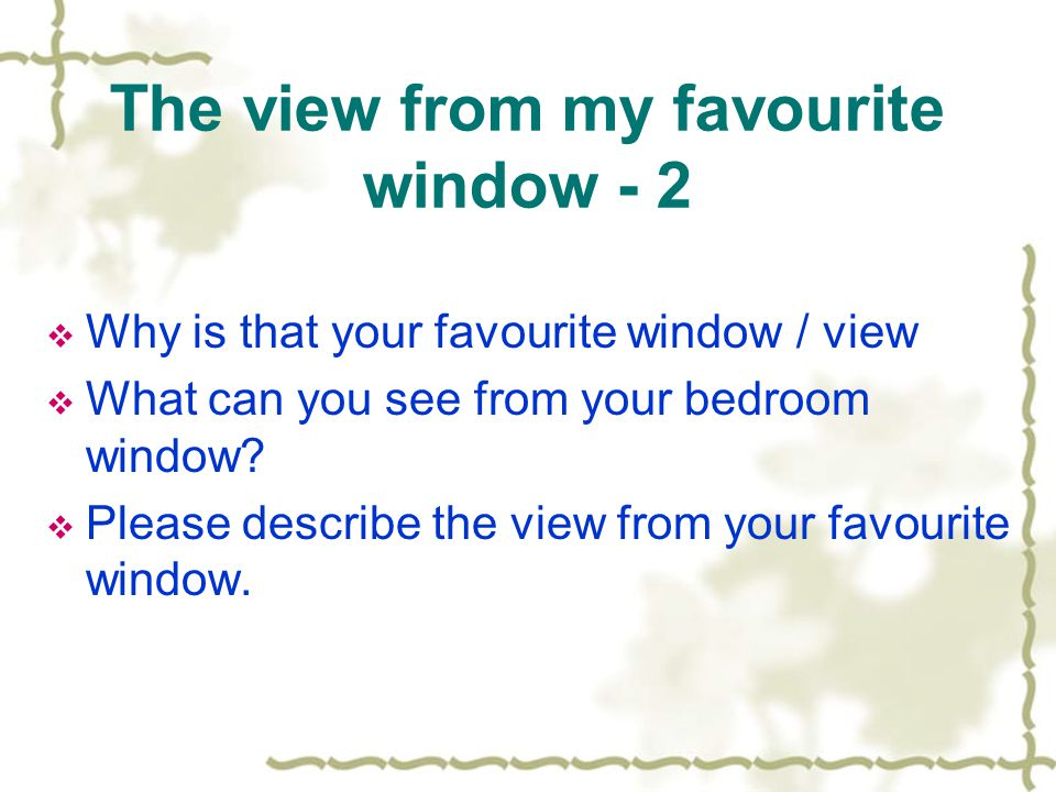 The view from my favourite window - 2  Why is that your favourite window / view  What can you see from your bedroom window.