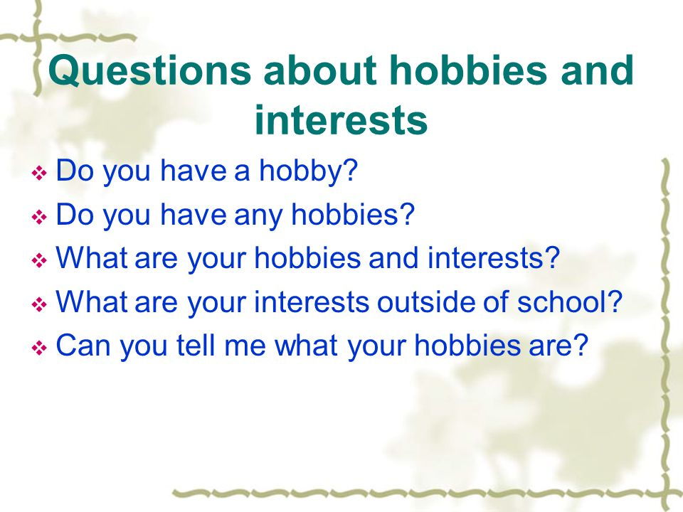 Questions about hobbies and interests  Do you have a hobby.