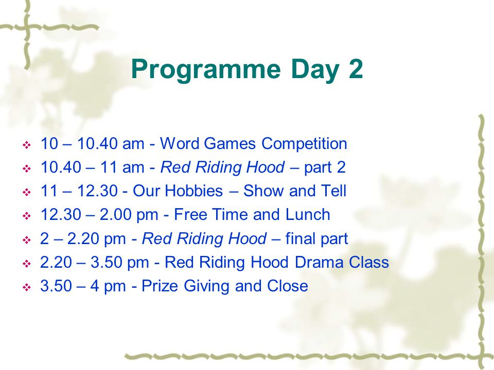 Programme Day 2  10 – 10.40 am - Word Games Competition  10.40 – 11 am - Red Riding Hood – part 2  11 – 12.30 - Our Hobbies – Show and Tell  12.30 – 2.00 pm - Free Time and Lunch  2 – 2.20 pm - Red Riding Hood – final part  2.20 – 3.50 pm - Red Riding Hood Drama Class  3.50 – 4 pm - Prize Giving and Close