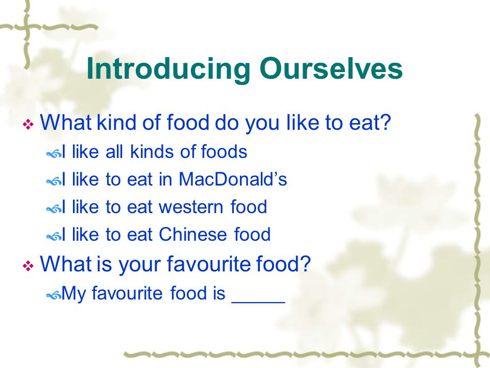 Introducing Ourselves  What kind of food do you like to eat.