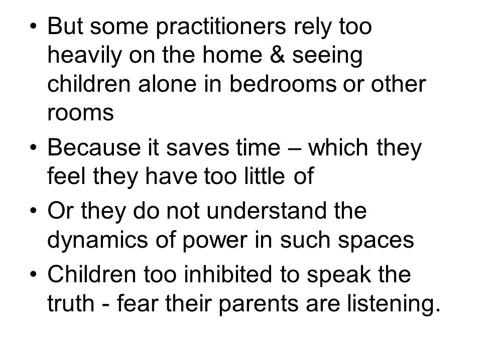 But some practitioners rely too heavily on the home & seeing children alone in bedrooms or other rooms Because it saves time – which they feel they have too little of Or they do not understand the dynamics of power in such spaces Children too inhibited to speak the truth - fear their parents are listening.
