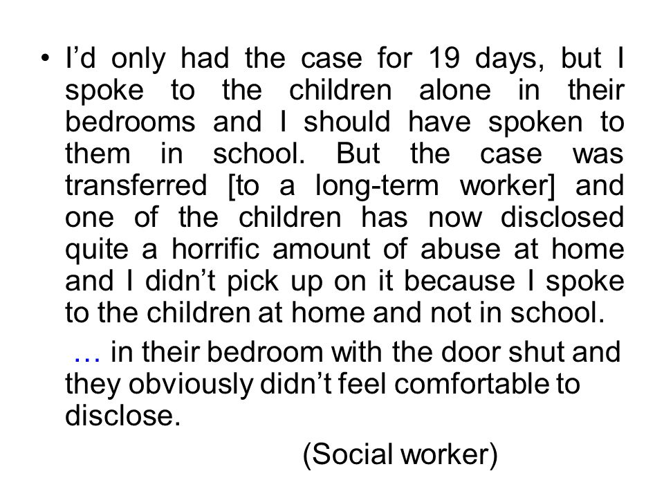 I'd only had the case for 19 days, but I spoke to the children alone in their bedrooms and I should have spoken to them in school.
