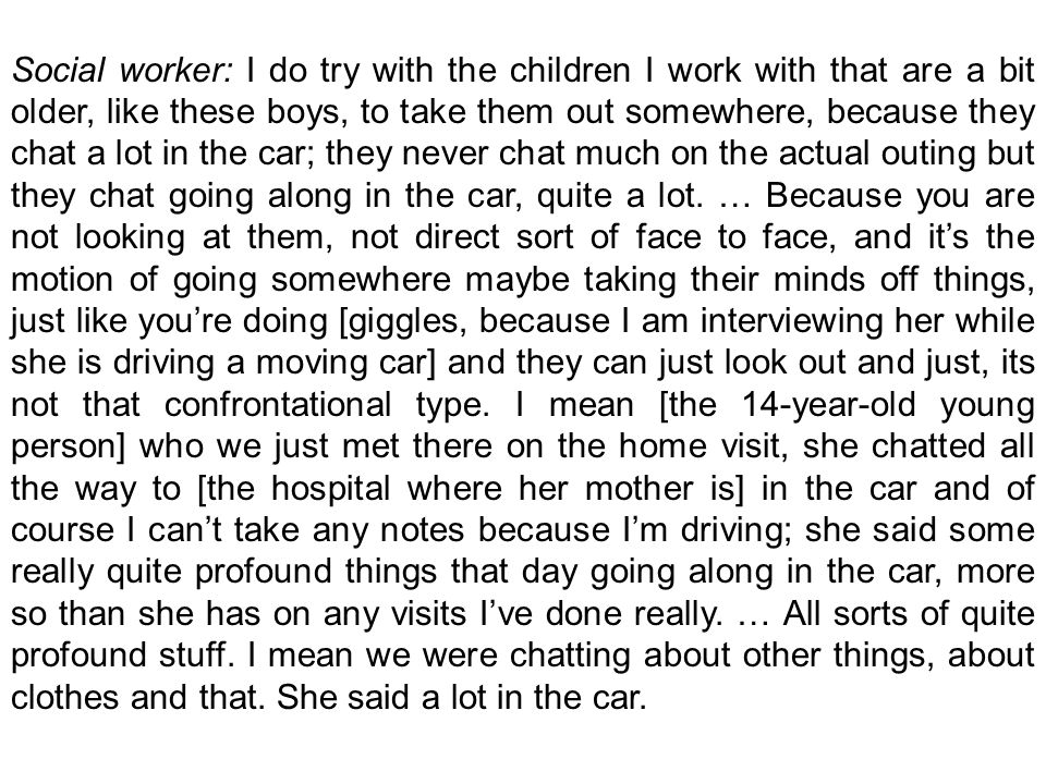 Social worker: I do try with the children I work with that are a bit older, like these boys, to take them out somewhere, because they chat a lot in the car; they never chat much on the actual outing but they chat going along in the car, quite a lot.