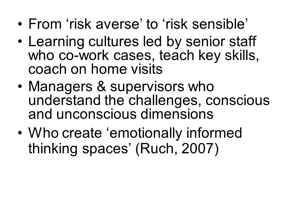 From 'risk averse' to 'risk sensible' Learning cultures led by senior staff who co-work cases, teach key skills, coach on home visits Managers & supervisors who understand the challenges, conscious and unconscious dimensions Who create 'emotionally informed thinking spaces' (Ruch, 2007)