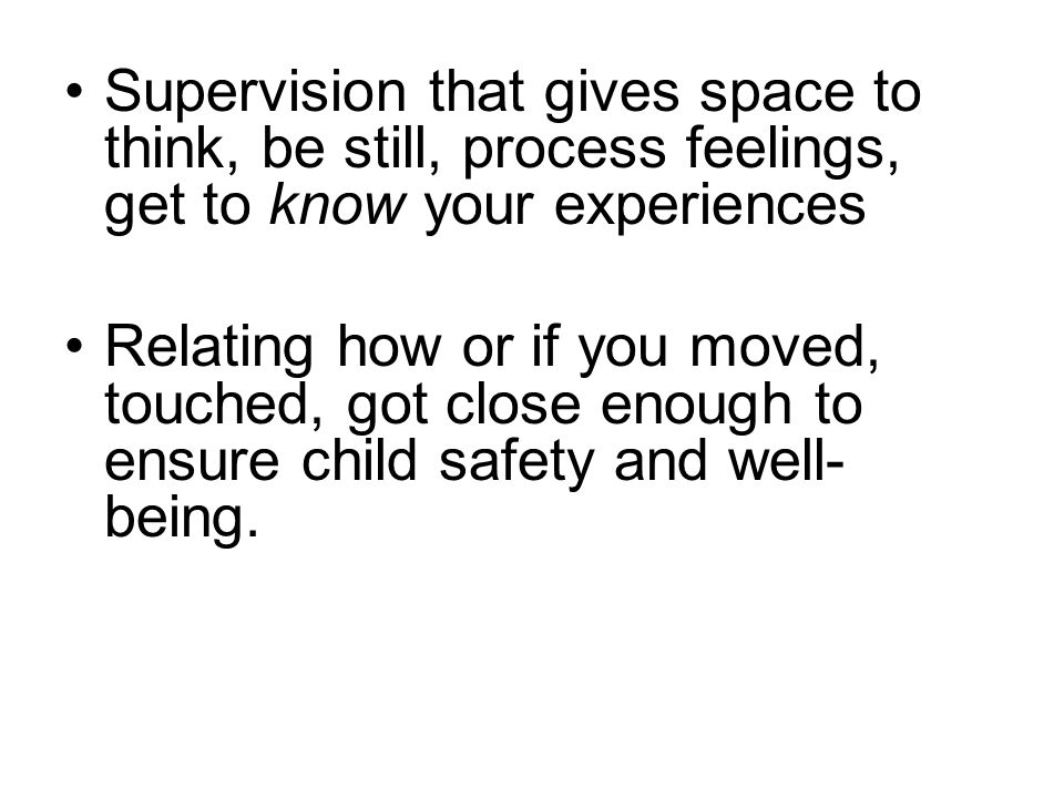 Supervision that gives space to think, be still, process feelings, get to know your experiences Relating how or if you moved, touched, got close enough to ensure child safety and well- being.