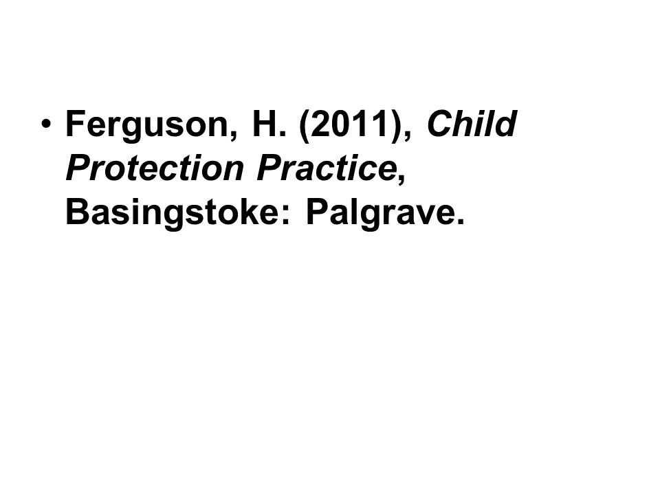 Ferguson, H. (2011), Child Protection Practice, Basingstoke: Palgrave.