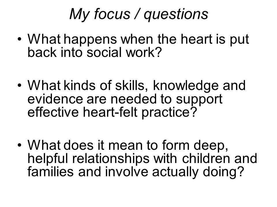 My focus / questions What happens when the heart is put back into social work.