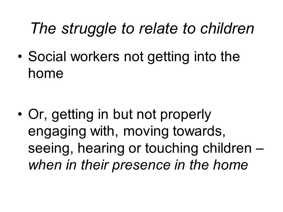 The struggle to relate to children Social workers not getting into the home Or, getting in but not properly engaging with, moving towards, seeing, hearing or touching children – when in their presence in the home